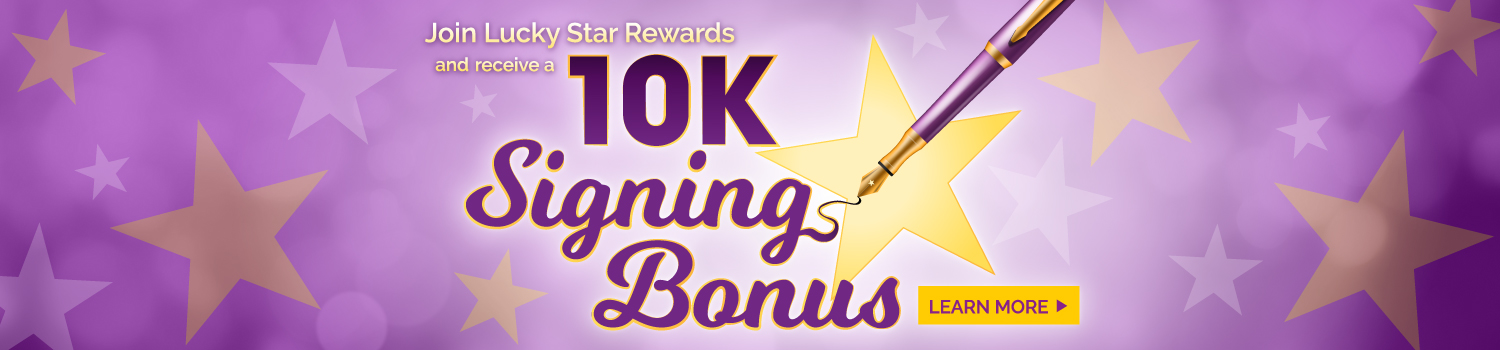 Join Lucky Star Rewards Today, and you'll start with 10,000 Reward Points! - Learn More >