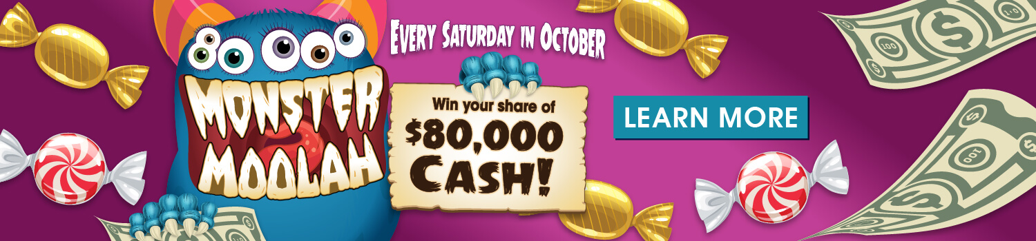 Monster Moolah - Every Saturday in October. Win your share of $80,000 cash