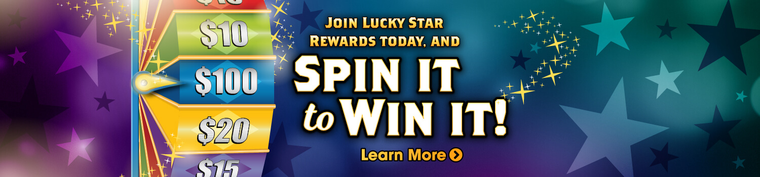 Join Lucky Star Rewards Today, and Spin It to Win It! - Learn More >
